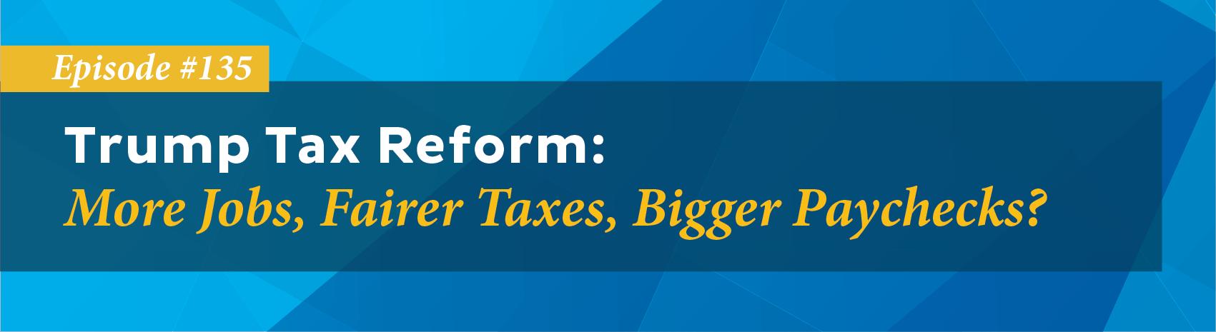 Trump Tax Reform: More Jobs, Fairer Taxes, Bigger Paychecks?